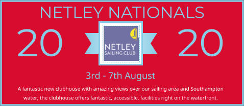 NETLEY NATIONALS Ribbon Panel 3rd - 7th August A fantastic new clubhouse with amazing views over our sailing area and Southampton water, the clubhouse offers fantastic, accessible, facilities right on the waterfront.  20 20