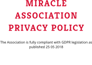 MIRACLE ASSOCIATION PRIVACY POLICY The Association is fully compliant with GDPR legislation as published 25 05 2018